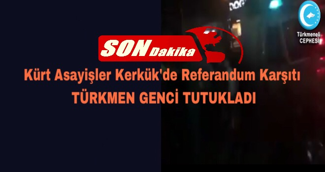 Son Dakika:Kerkük'te Referanduma Hayır Diyen Türkmen Genç Tutuklandı